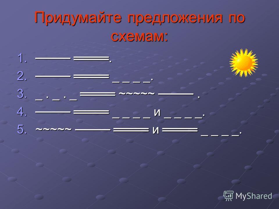 Придумайте предложения по схемам: 1.. 2. _ _ _ _. 3._. _. _ ~~~~~. 4. _ _ _ _ и _ _ _ _. 5.~~~~~ и _ _ _ _.