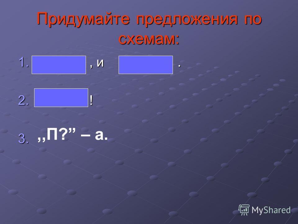 Придумайте предложения по схемам: 1., и. 2. ! 3. 3.,,П? – а.