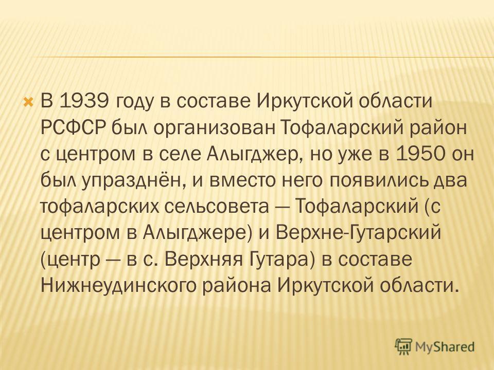 В 1939 году в составе Иркутской области РСФСР был организован Тофаларский район с центром в селе Алыгджер, но уже в 1950 он был упразднён, и вместо него появились два тофаларских сельсовета Тофаларский (с центром в Алыгджере) и Верхне-Гутарский (цент