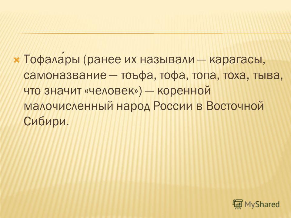 Тофалары (ранее их называли карагасы, самоназвание тоъфа, тофа, топа, тоха, тыва, что значит «человек») коренной малочисленный народ России в Восточной Сибири.