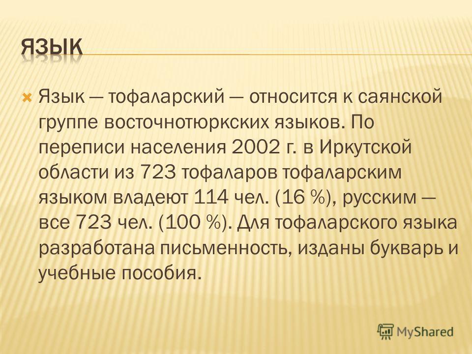 Язык тофаларский относится к саянской группе восточнотюркских языков. По переписи населения 2002 г. в Иркутской области из 723 тофаларов тофаларским языком владеют 114 чел. (16 %), русским все 723 чел. (100 %). Для тофаларского языка разработана пись