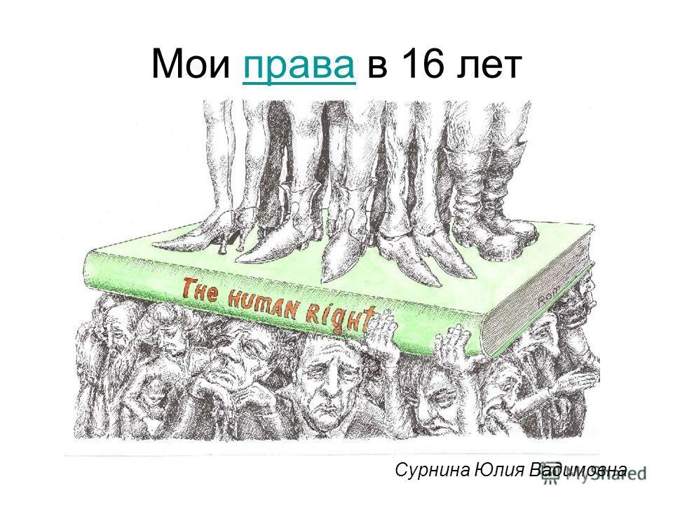 Мои права в 16 летправа Сурнина Юлия Вадимовна