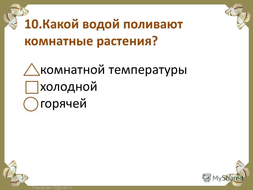 FokinaLida.75@mail.ru 10.Какой водой поливают комнатные растения? комнатной температуры холодной горячей