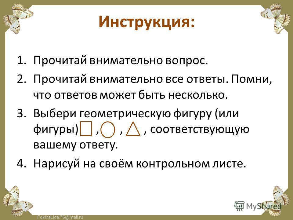 FokinaLida.75@mail.ru Инструкция: 1.Прочитай внимательно вопрос. 2.Прочитай внимательно все ответы. Помни, что ответов может быть несколько. 3.Выбери геометрическую фигуру (или фигуры),,, соответствующую вашему ответу. 4.Нарисуй на своём контрольном