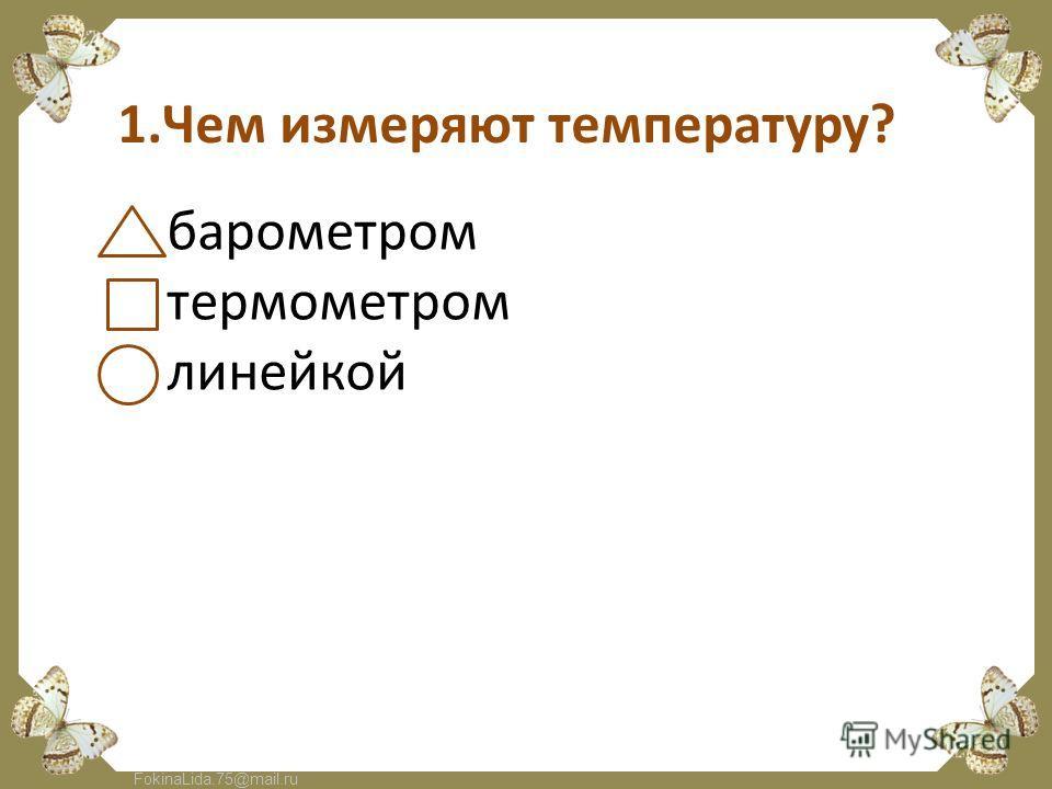 FokinaLida.75@mail.ru 1.Чем измеряют температуру? барометром термометром линейкой