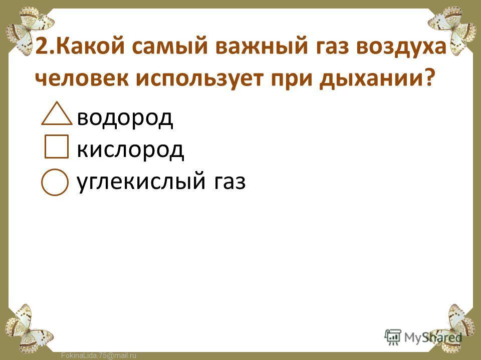 FokinaLida.75@mail.ru 2.Какой самый важный газ воздуха человек использует при дыхании? водород кислород углекислый газ