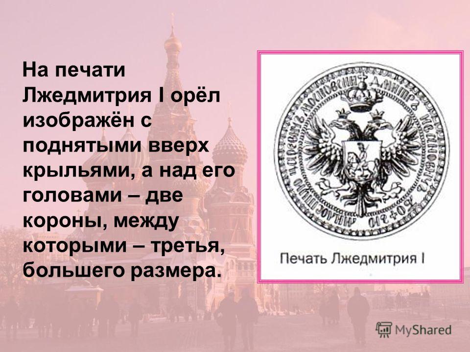 На печати Лжедмитрия I орёл изображён с поднятыми вверх крыльями, а над его головами – две короны, между которыми – третья, большего размера.