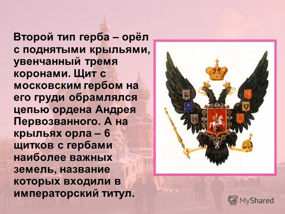Второй тип герба – орёл с поднятыми крыльями, увенчанный тремя коронами. Щит с московским гербом на его груди обрамлялся цепью ордена Андрея Первозванного. А на крыльях орла – 6 щитков с гербами наиболее важных земель, название которых входили в импе