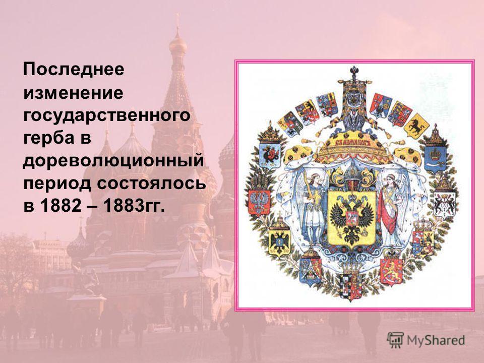 Последнее изменение государственного герба в дореволюционный период состоялось в 1882 – 1883гг.