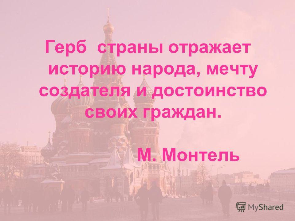 Герб страны отражает историю народа, мечту создателя и достоинство своих граждан. М. Монтель