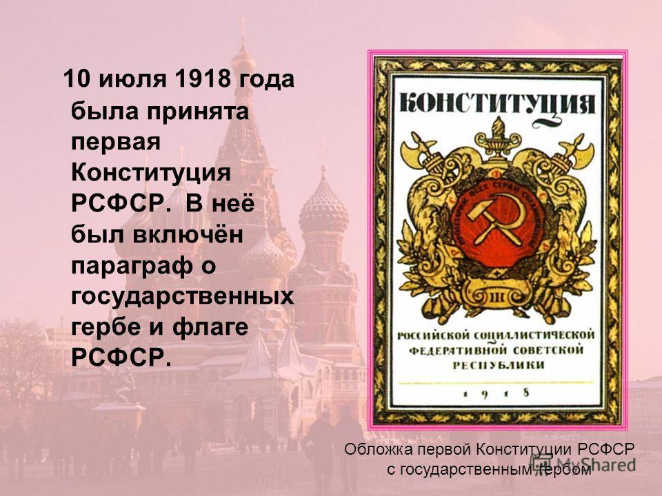 10 июля 1918 года была принята первая Конституция РСФСР. В неё был включён параграф о государственных гербе и флаге РСФСР. Обложка первой Конституции РСФСР с государственным гербом