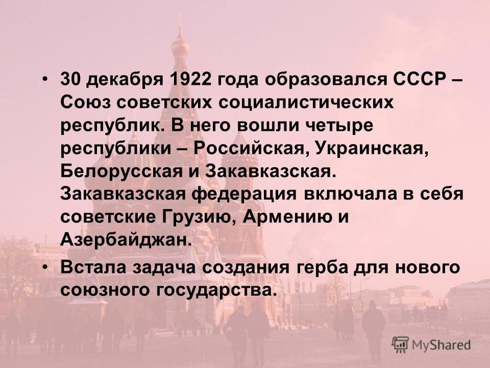 30 декабря 1922 года образовался СССР – Союз советских социалистических республик. В него вошли четыре республики – Российская, Украинская, Белорусская и Закавказская. Закавказская федерация включала в себя советские Грузию, Армению и Азербайджан. Вс