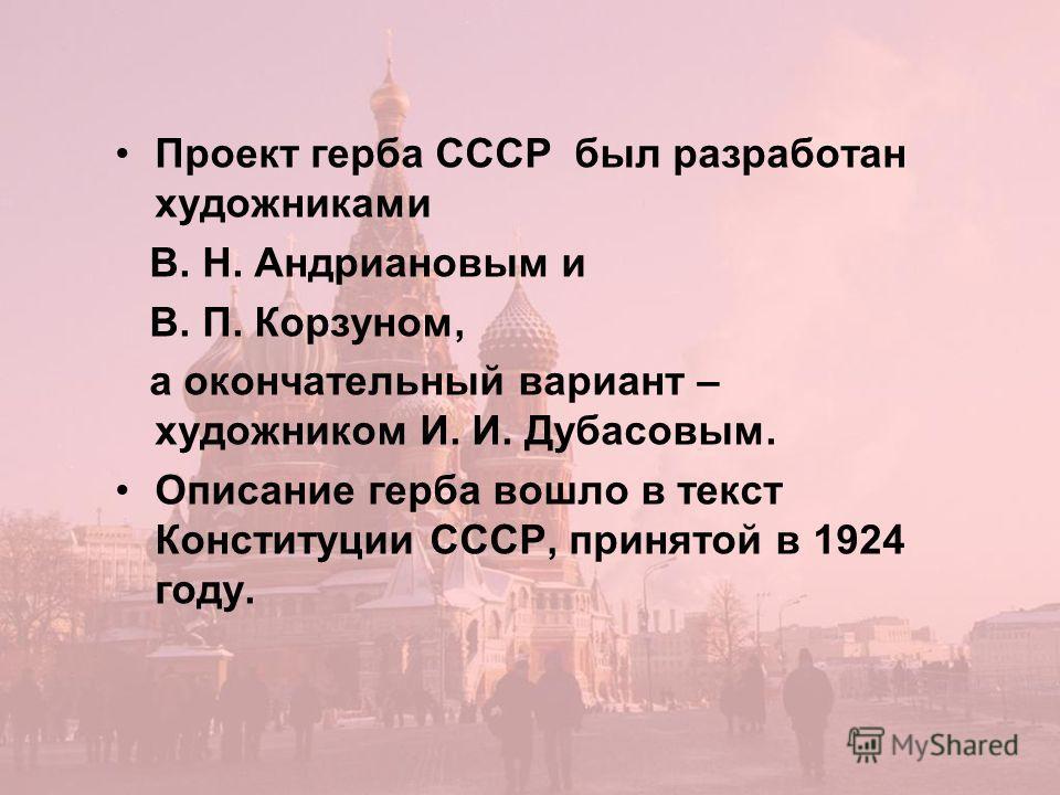 Проект герба СССР был разработан художниками В. Н. Андриановым и В. П. Корзуном, а окончательный вариант – художником И. И. Дубасовым. Описание герба вошло в текст Конституции СССР, принятой в 1924 году.