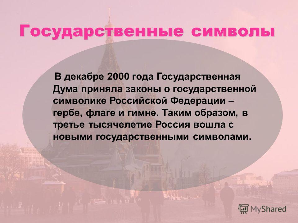 Государственные символы В декабре 2000 года Государственная Дума приняла законы о государственной символике Российской Федерации – гербе, флаге и гимне. Таким образом, в третье тысячелетие Россия вошла с новыми государственными символами.
