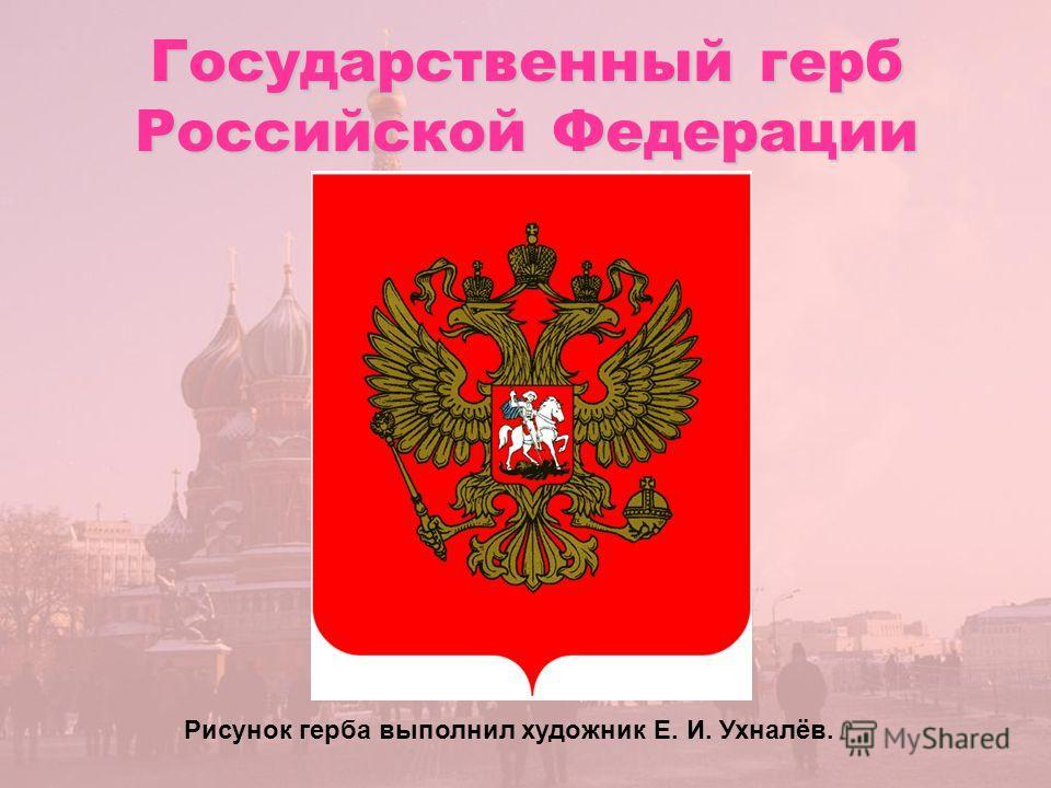 Государственный герб Российской Федерации Рисунок герба выполнил художник Е. И. Ухналёв.