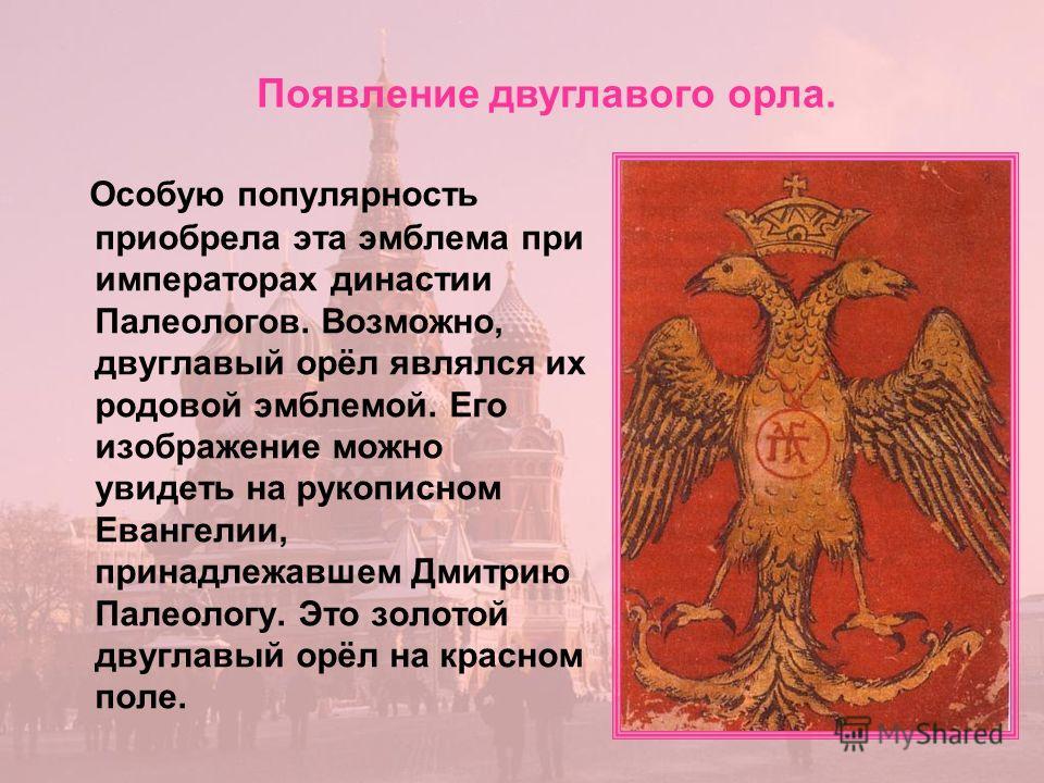 Особую популярность приобрела эта эмблема при императорах династии Палеологов. Возможно, двуглавый орёл являлся их родовой эмблемой. Его изображение можно увидеть на рукописном Евангелии, принадлежавшем Дмитрию Палеологу. Это золотой двуглавый орёл н