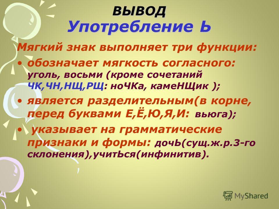ВЫВОД Употребление Ь Мягкий знак выполняет три функции: обозначает мягкость согласного: уголь, восьми (кроме сочетаний ЧК,ЧН,НЩ,РЩ: ноЧКа, камеНЩик ); является разделительным(в корне, перед буквами Е,Ё,Ю,Я,И: вьюга); указывает на грамматические призн