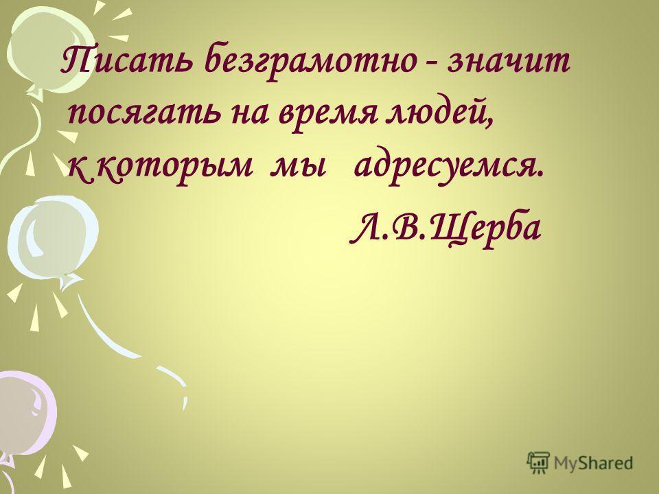 Писат ь безграмотно - значит посягат ь на время людей, к которым мы адресуемся. Л.В.Щерба