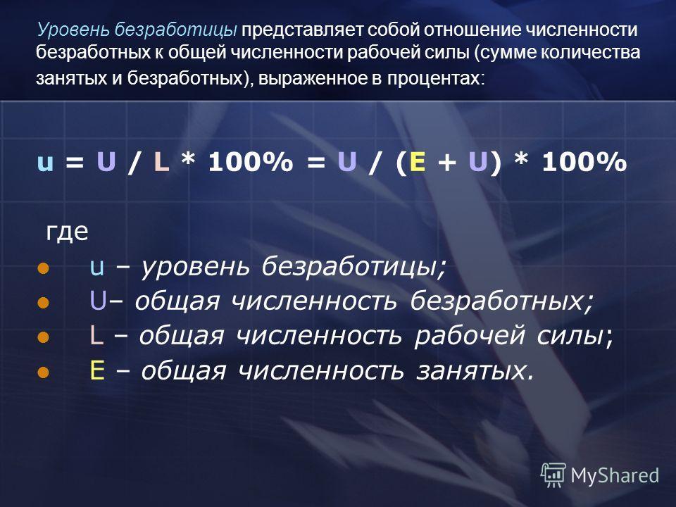 Уровень безработицы представляет собой отношение численности безработных к общей численности рабочей силы (сумме количества занятых и безработных), выраженное в процентах: u = U / L * 100% = U / (E + U) * 100% где u – уровень безработицы; U– общая чи