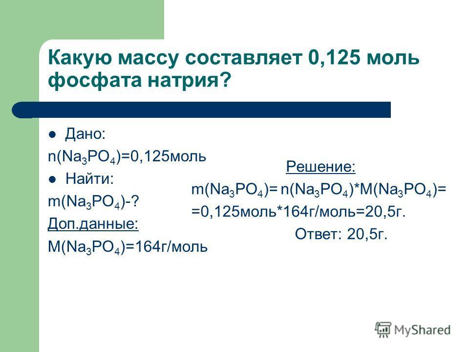 Какую массу составляет 0,125 моль фосфата натрия? Дано: n(Na 3 РO 4 )=0,125моль Найти: m(Na 3 РO 4 )-? Доп.данные: М(Na 3 РO 4 )=164г/моль Решение: m(Na 3 РO 4 )= n(Na 3 РO 4 )*М(Na 3 РO 4 )= =0,125моль*164г/моль=20,5г. Ответ: 20,5г.