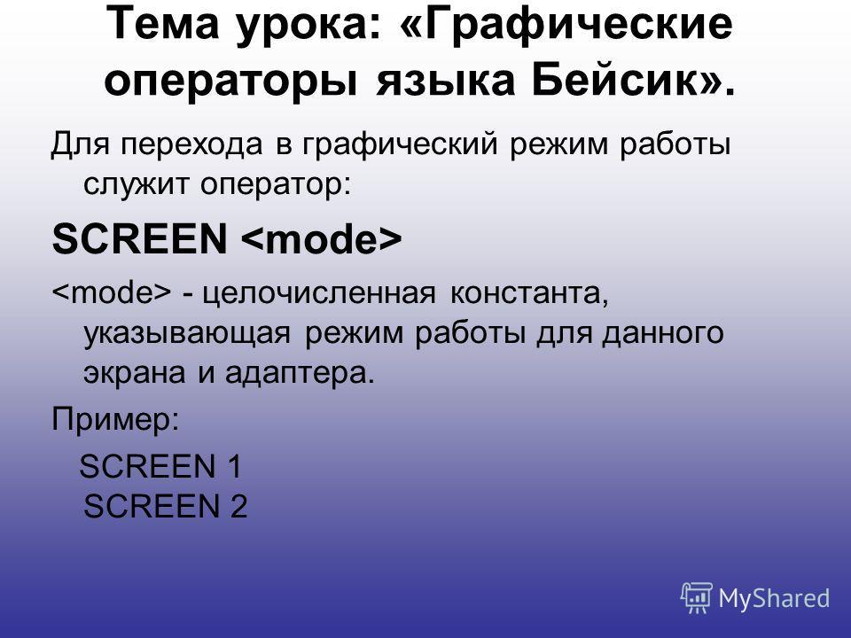 Тема урока: «Графические операторы языка Бейсик». Для перехода в графический режим работы служит оператор: SCREEN - целочисленная константа, указывающая режим работы для данного экрана и адаптера. Пример: SCREEN 1 SCREEN 2