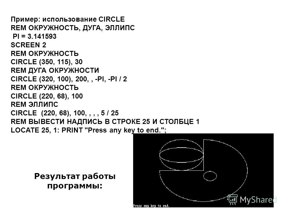 Пример: использование CIRCLE REM ОКРУЖНОСТЬ, ДУГА, ЭЛЛИПС PI = 3.141593 SCREEN 2 REM ОКРУЖНОСТЬ CIRCLE (350, 115), 30 REM ДУГА ОКРУЖНОСТИ CIRCLE (320, 100), 200,, -PI, -PI / 2 REM ОКРУЖНОСТЬ CIRCLE (220, 68), 100 REM ЭЛЛИПС CIRCLE (220, 68), 100,,,,