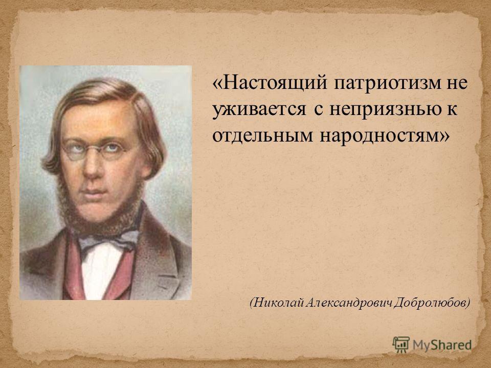 «Настоящий патриотизм не уживается с неприязнью к отдельным народностям» (Николай Александрович Добролюбов)