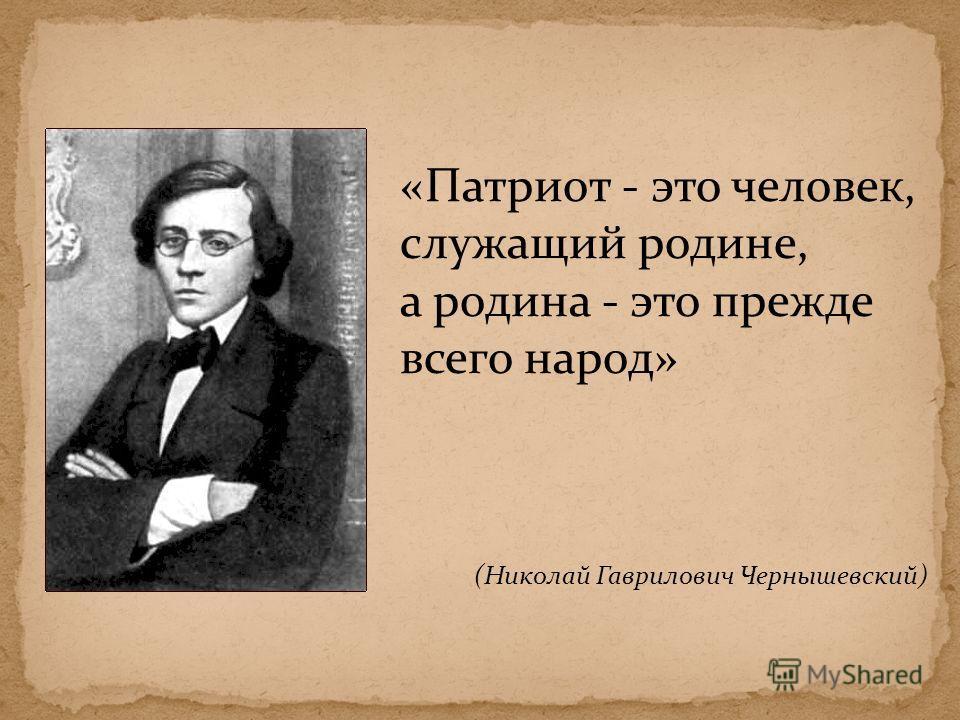 «Патриот - это человек, служащий родине, а родина - это прежде всего народ» (Николай Гаврилович Чернышевский)