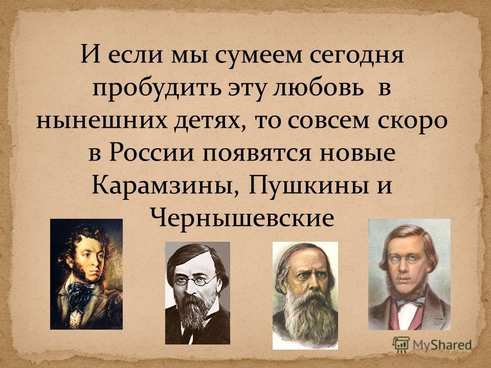 И если мы сумеем сегодня пробудить эту любовь в нынешних детях, то совсем скоро в России появятся новые Карамзины, Пушкины и Чернышевские