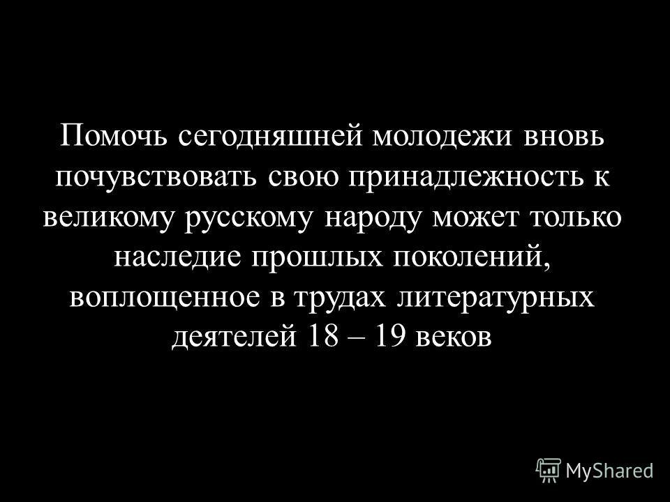 Помочь сегодняшней молодежи вновь почувствовать свою принадлежность к великому русскому народу может только наследие прошлых поколений, воплощенное в трудах литературных деятелей 18 – 19 веков