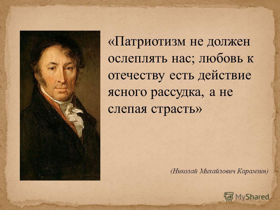 «Патриотизм не должен ослеплять нас; любовь к отечеству есть действие ясного рассудка, а не слепая страсть» (Николай Михайлович Карамзин)