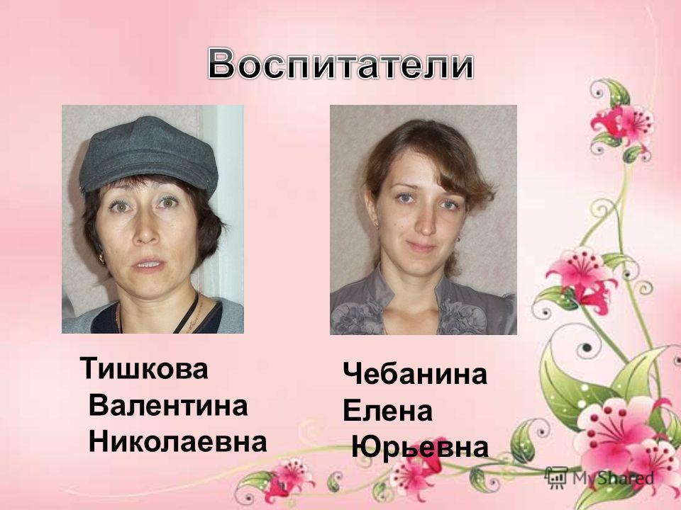 Тишкова Валентина Николаевна Чебанина Елена Юрьевна