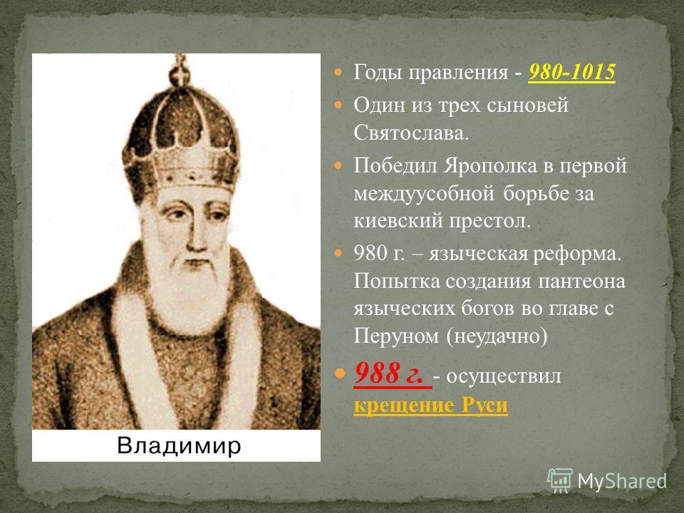 Годы правления - 980-1015 Один из трех сыновей Святослава. Победил Ярополка в первой междуусобной борьбе за киевский престол. 980 г. – языческая реформа. Попытка создания пантеона языческих богов во главе с Перуном (неудачно) 988 г. - осуществил крещ