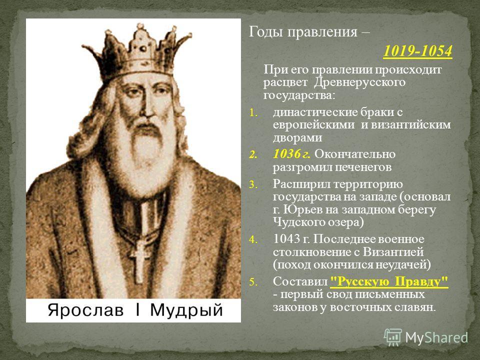 Годы правления – 1019-1054 При его правлении происходит расцвет Древнерусского государства: 1. династические браки с европейскими и византийским дворами 2. 1036 г. Окончательно разгромил печенегов 3. Расширил территорию государства на западе (основал