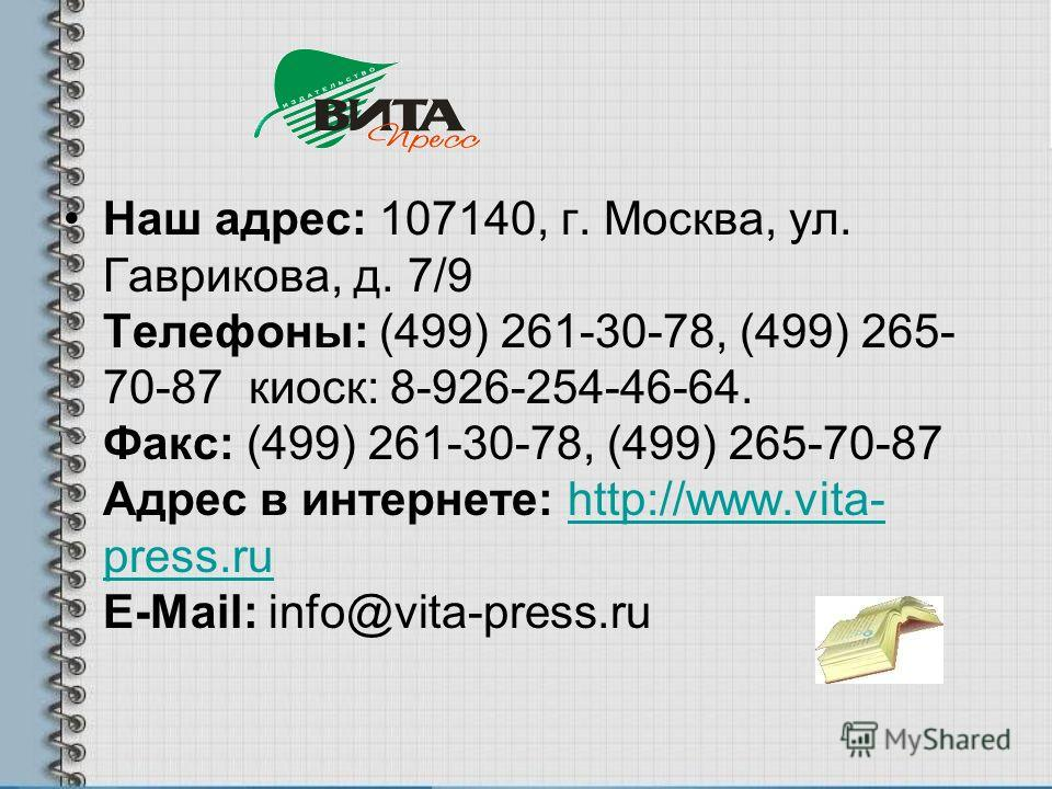 Наш адрес: 107140, г. Москва, ул. Гаврикова, д. 7/9 Телефоны: (499) 261-30-78, (499) 265- 70-87 киоск: 8-926-254-46-64. Факс: (499) 261-30-78, (499) 265-70-87 Адрес в интернете: http://www.vita- press.ru E-Mail: info@vita-press.ruhttp://www.vita- pre