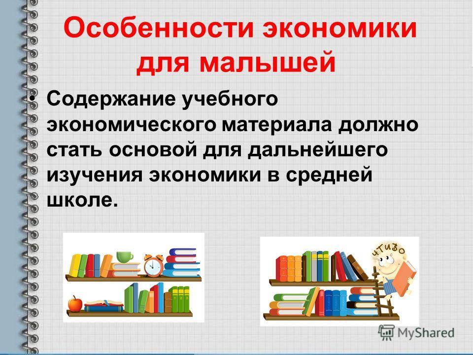 Особенности экономики для малышей Содержание учебного экономического материала должно стать основой для дальнейшего изучения экономики в средней школе.