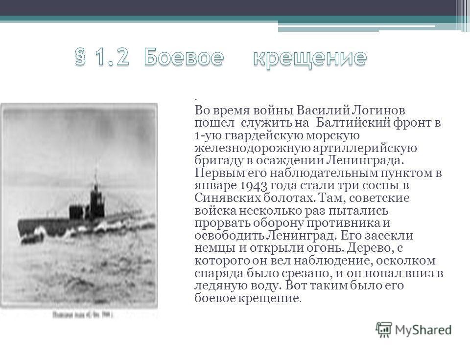 . Во время войны Василий Логинов пошел служить на Балтийский фронт в 1-ую гвардейскую морскую железнодорожную артиллерийскую бригаду в осаждении Ленинграда. Первым его наблюдательным пунктом в январе 1943 года стали три сосны в Синявских болотах. Там