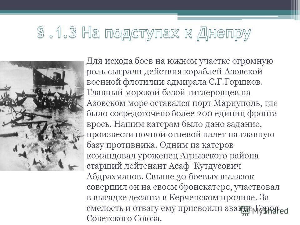 Для исхода боев на южном участке огромную роль сыграли действия кораблей Азовской военной флотилии адмирала С.Г.Горшков. Главный морской базой гитлеровцев на Азовском море оставался порт Мариуполь, где было сосредоточено более 200 единиц фронта врось