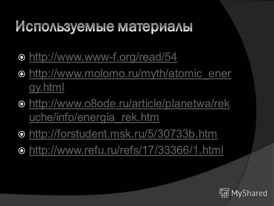 http://www.www-f.org/read/54 http://www.molomo.ru/myth/atomic_ener gy.html http://www.molomo.ru/myth/atomic_ener gy.html http://www.o8ode.ru/article/planetwa/rek uche/info/energia_rek.htm http://www.o8ode.ru/article/planetwa/rek uche/info/energia_rek