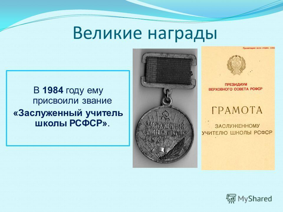Великие награды В 1984 году ему присвоили звание «Заслуженный учитель школы РСФСР».