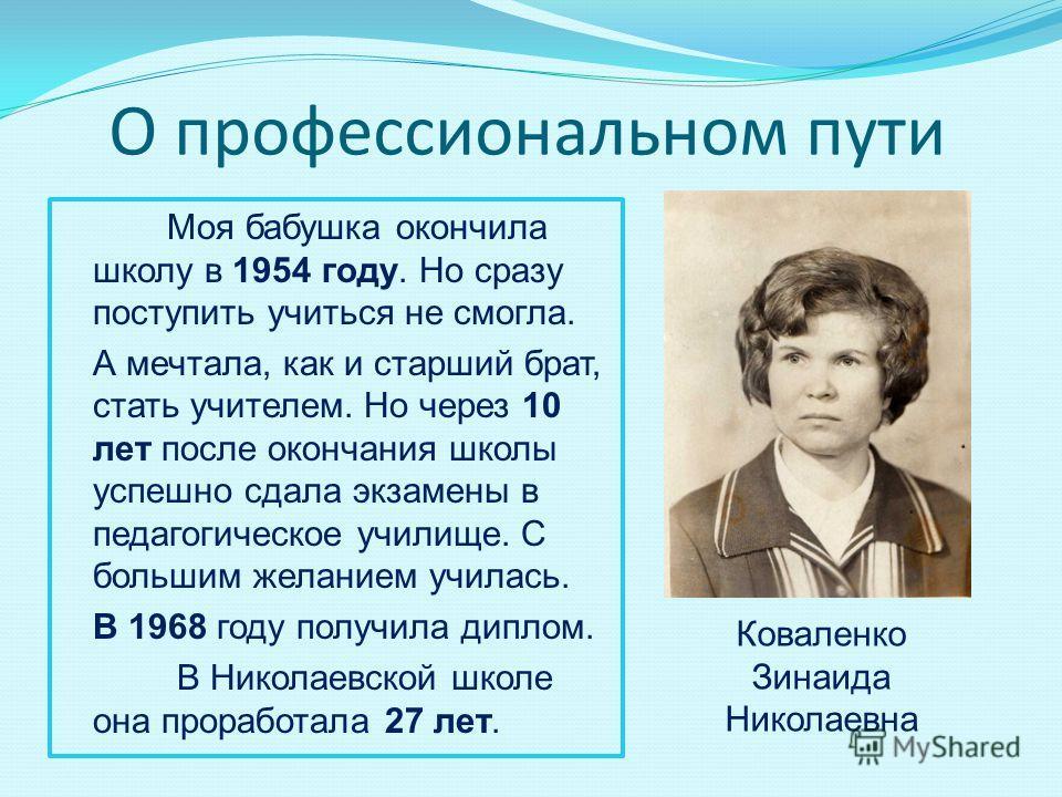 О профессиональном пути Моя бабушка окончила школу в 1954 году. Но сразу поступить учиться не смогла. А мечтала, как и старший брат, стать учителем. Но через 10 лет после окончания школы успешно сдала экзамены в педагогическое училище. С большим жела
