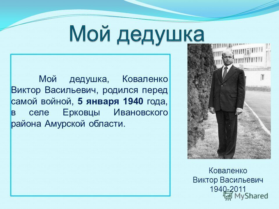 Мой дедушка, Коваленко Виктор Васильевич, родился перед самой войной, 5 января 1940 года, в селе Ерковцы Ивановского района Амурской области. Коваленко Виктор Васильевич 1940-2011