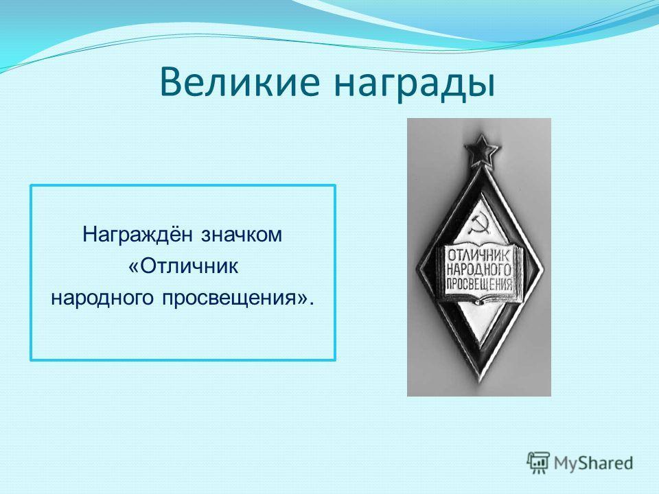 Великие награды Награждён значком «Отличник народного просвещения».