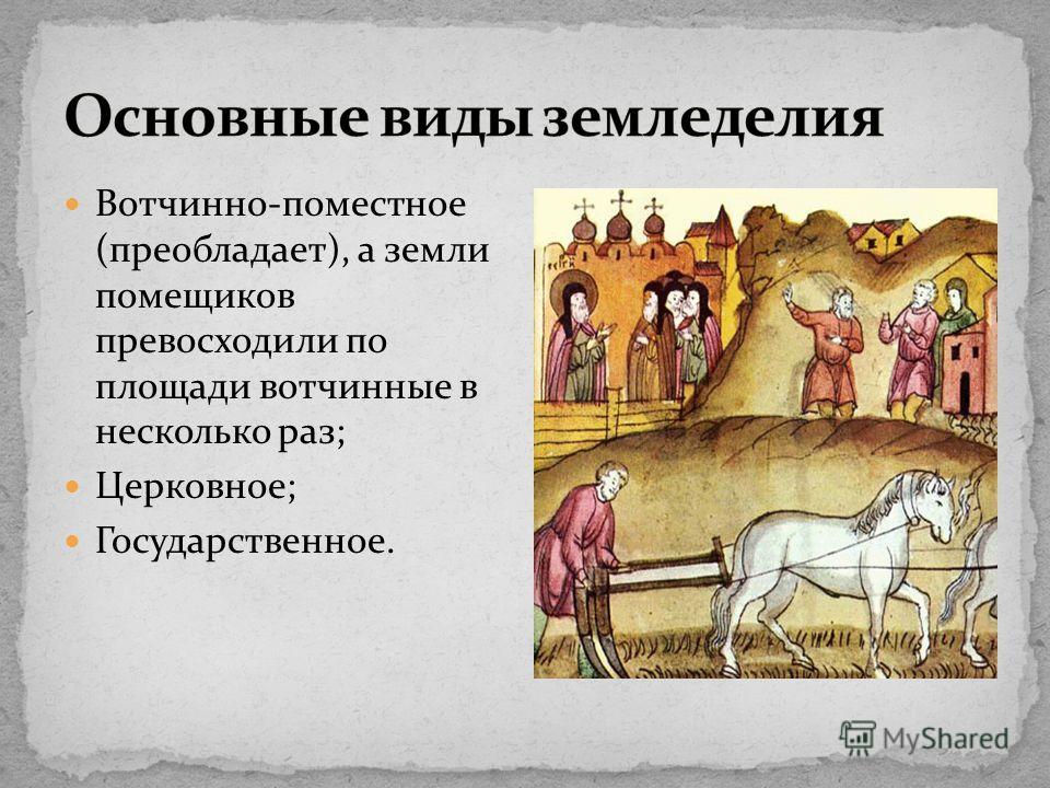 Вотчинно-поместное (преобладает), а земли помещиков превосходили по площади вотчинные в несколько раз; Церковное; Государственное.
