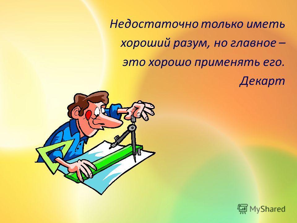 Недостаточно только иметь хороший разум, но главное – это хорошо применять его. Декарт