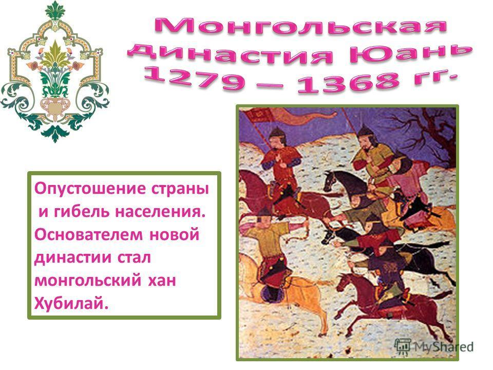 Опустошение страны и гибель населения. Основателем новой династии стал монгольский хан Хубилай.