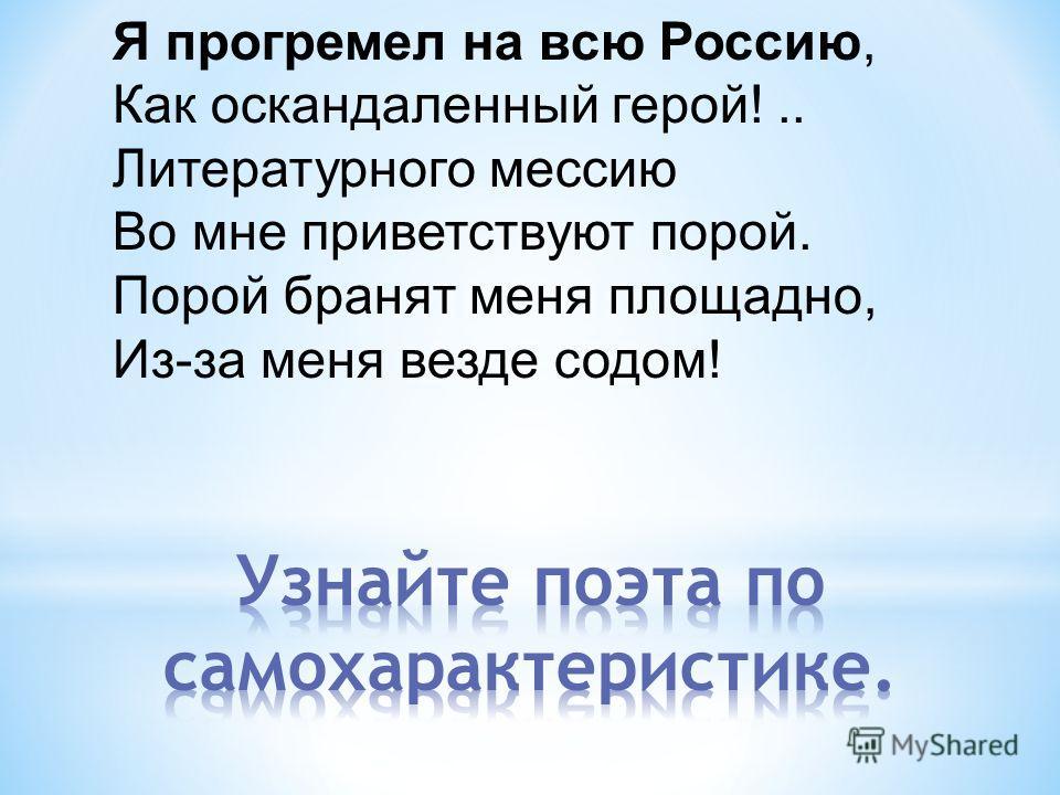 Я прогремел на всю Россию, Как оскандаленный герой!.. Литературного мессию Во мне приветствуют порой. Порой бранят меня площадно, Из-за меня везде содом!