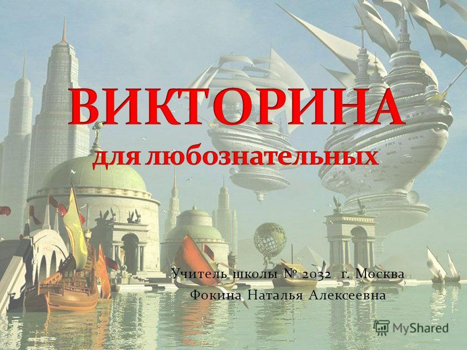 Учитель школы 2032 г. Москва Фокина Наталья Алексеевна