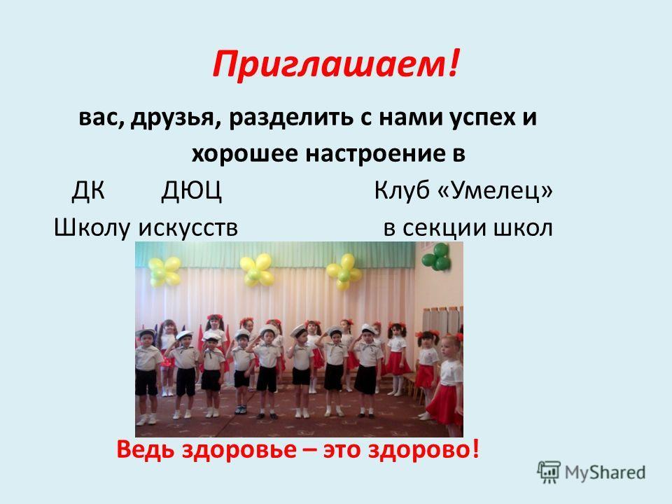 Приглашаем! вас, друзья, разделить с нами успех и хорошее настроение в ДК ДЮЦ Клуб «Умелец» Школу искусств в секции школ Ведь здоровье – это здорово!