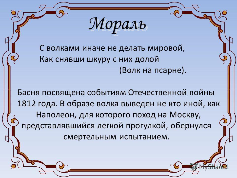 С волками иначе не делать мировой, Как снявши шкуру с них долой (Волк на псарне). Басня посвящена событиям Отечественной войны 1812 года. В образе волка выведен не кто иной, как Наполеон, для которого поход на Москву, представлявшийся легкой прогулко